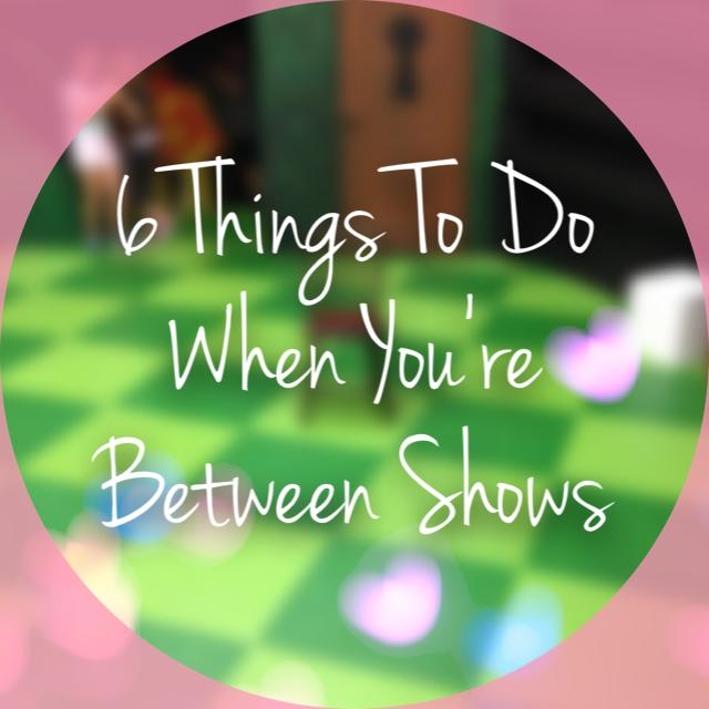 Six Things To Do When You're Between Shows