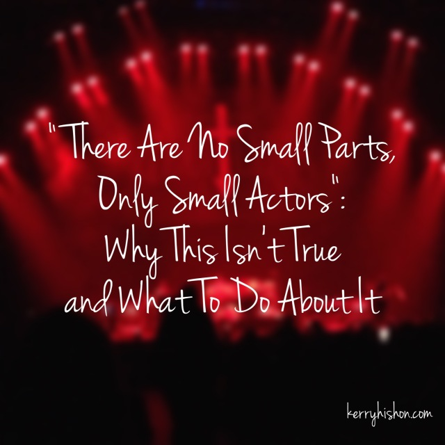 """There Are No Small Parts, Only Small Actors"": Why This Isn't True and What To Do About It"