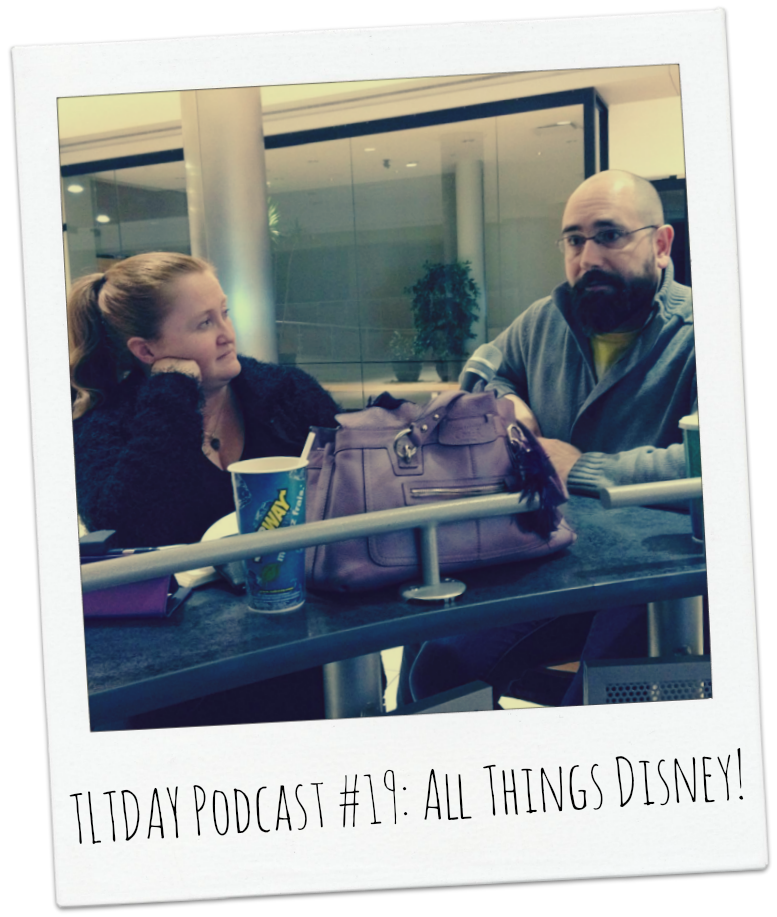 TLTDAY Podcast #19: All Things Disney!