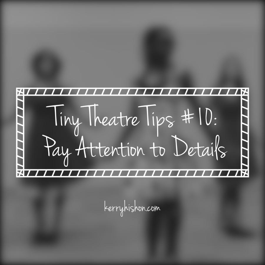Tiny Theatre Tips #10: Pay Attention to Details